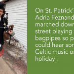 On St. Patrick's Day, Adria Feznander '04 marched down the street playing the bagpipes so people could hear some Celtic music on the holiday!