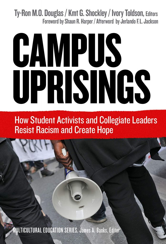 Ty-Ron M.O. Douglas, Kmt G. Shockley, and Ivory Toldson, Eds. Campus Uprisings: How Student Activists and Collegiate Leaders Resist Racism and Create Hope, Teachers College Press, 2020