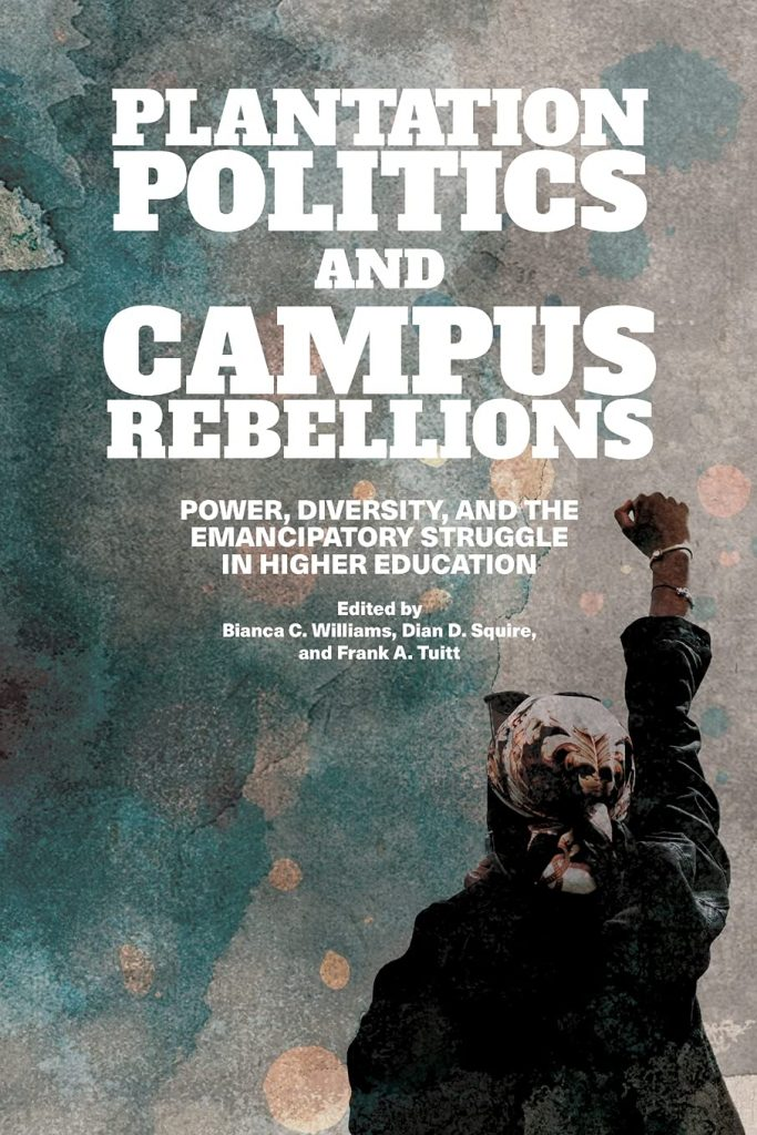 Bianca Williams, Dian D. Squire, and Frank A. Tuitt, eds. Plantation Politics and Campus Rebellions: Power, Diversity, and the Emancipatory Struggle in HIgher Education, SUNY Press, 2021