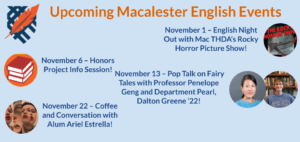 Upcoming Macalester English Events: November 1 – English Night Out with Mac THDA's Rocky Horror Picture Show!, November 6 – Honors Project Info Session!, November 13 – Pop Talk on Fairy Tales with Professor Penelope Geng and Department Pearl, Dalton Greene '22!, and November 22 – Coffee and Conversation with Alum Ariel Estrella!